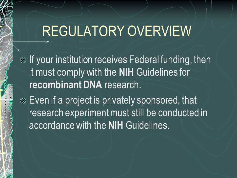REGULATORY OVERVIEW If your institution receives Federal funding, then it must comply with the NIH Guidelines for recombinant DNA research.