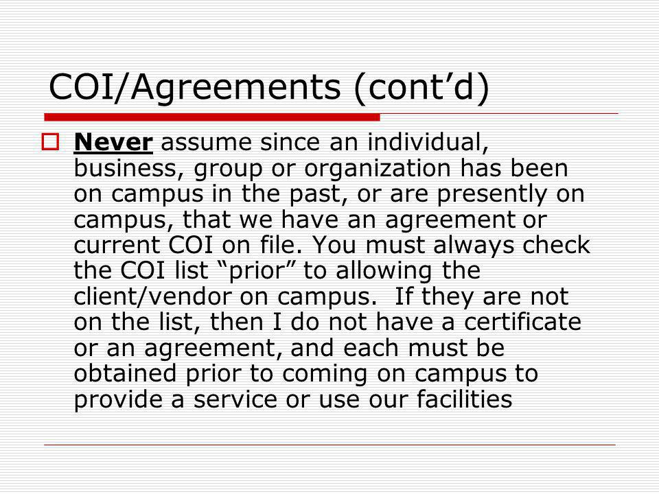 COI/Agreements (contd) Never assume since an individual, business, group or organization has been on campus in the past, or are presently on campus, t