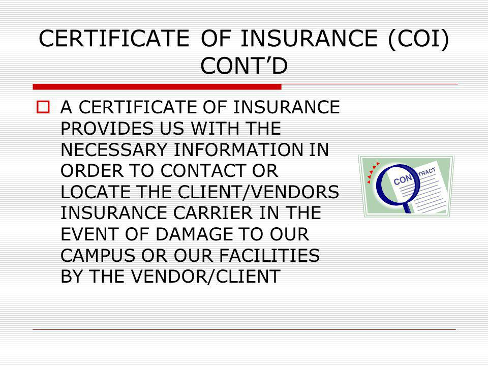 CERTIFICATE OF INSURANCE (COI) CONTD A CERTIFICATE OF INSURANCE PROVIDES US WITH THE NECESSARY INFORMATION IN ORDER TO CONTACT OR LOCATE THE CLIENT/VE
