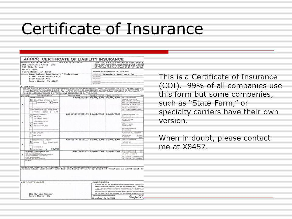 Certificate of Insurance This is a Certificate of Insurance (COI). 99% of all companies use this form but some companies, such as State Farm, or speci