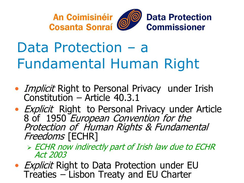 Data Protection – a Fundamental Human Right Implicit Right to Personal Privacy under Irish Constitution – Article 40.3.1 Explicit Right to Personal Privacy under Article 8 of 1950 European Convention for the Protection of Human Rights & Fundamental Freedoms [ECHR] ECHR now indirectly part of Irish law due to ECHR Act 2003 Explicit Right to Data Protection under EU Treaties – Lisbon Treaty and EU Charter
