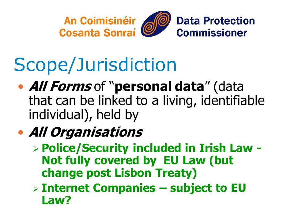 Scope/Jurisdiction All Forms of personal data (data that can be linked to a living, identifiable individual), held by All Organisations Police/Securit