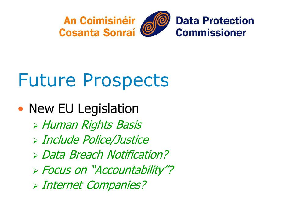 Future Prospects New EU Legislation Human Rights Basis Include Police/Justice Data Breach Notification? Focus on Accountability? Internet Companies?