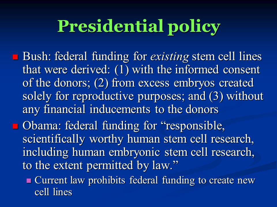 Presidential policy Bush: federal funding for existing stem cell lines that were derived: (1) with the informed consent of the donors; (2) from excess embryos created solely for reproductive purposes; and (3) without any financial inducements to the donors Bush: federal funding for existing stem cell lines that were derived: (1) with the informed consent of the donors; (2) from excess embryos created solely for reproductive purposes; and (3) without any financial inducements to the donors Obama: federal funding for responsible, scientifically worthy human stem cell research, including human embryonic stem cell research, to the extent permitted by law.
