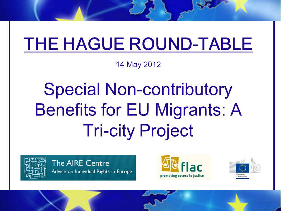 THE HAGUE ROUND-TABLE 14 May 2012 Special Non-contributory Benefits for EU Migrants: A Tri-city Project