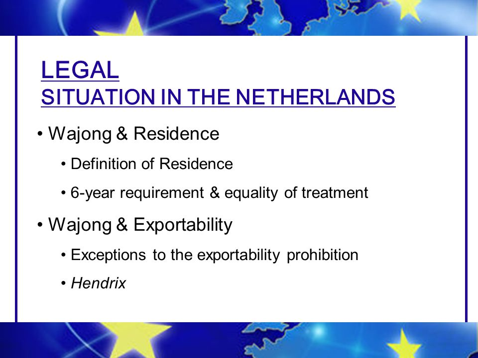 LEGAL SITUATION IN THE NETHERLANDS Wajong & Residence Definition of Residence 6-year requirement & equality of treatment Wajong & Exportability Exceptions to the exportability prohibition Hendrix