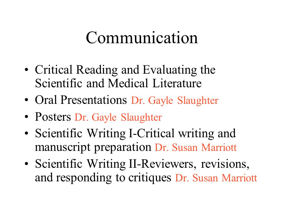 The Scientific & Medical Literature Reading/Strategies Sources The parts & Reader Expectations Strategies –Skimming –Scanning –Concept mapping –Cornell notes Evaluating Pitfalls / Jargon Questions Significance Scientific Arguments –Valid/Persuasive –Statistics –Other Biases Scientific Method Philosophy Ethics