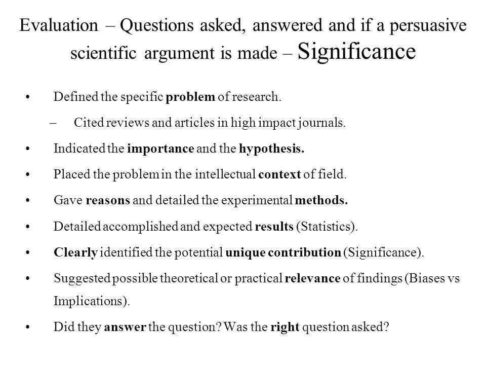 Evaluation – Questions asked, answered and if a persuasive scientific argument is made – Significance Defined the specific problem of research.