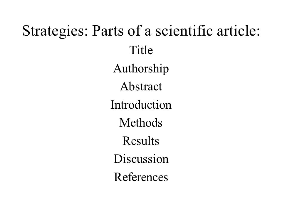Strategies: Parts of a scientific article: Title Authorship Abstract Introduction Methods Results Discussion References
