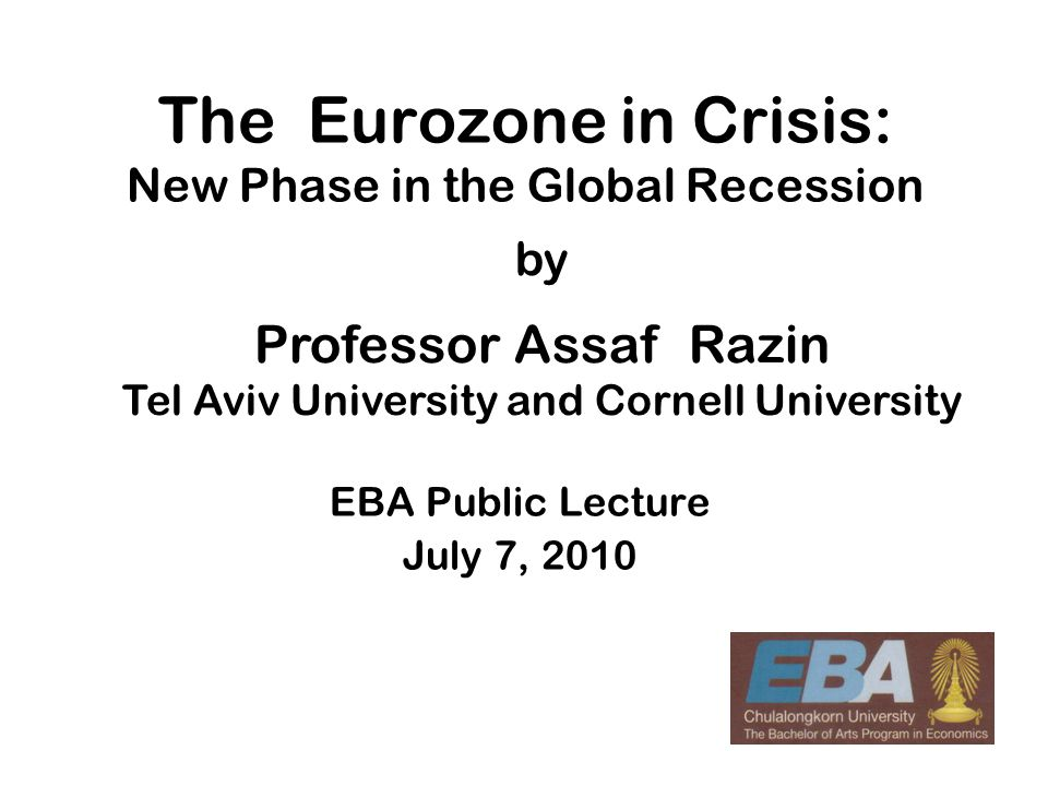 1 The Eurozone in Crisis: New Phase in the Global Recession EBA Public Lecture July 7, 2010 by Professor Assaf Razin Tel Aviv University and Cornell U