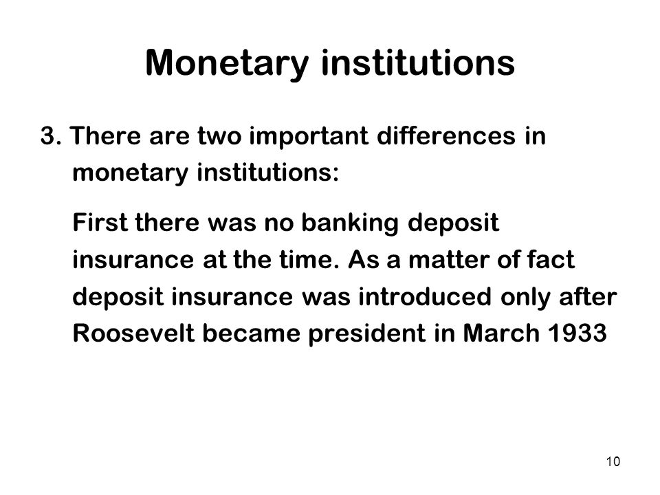 10 Monetary institutions 3. There are two important differences in monetary institutions: First there was no banking deposit insurance at the time. As