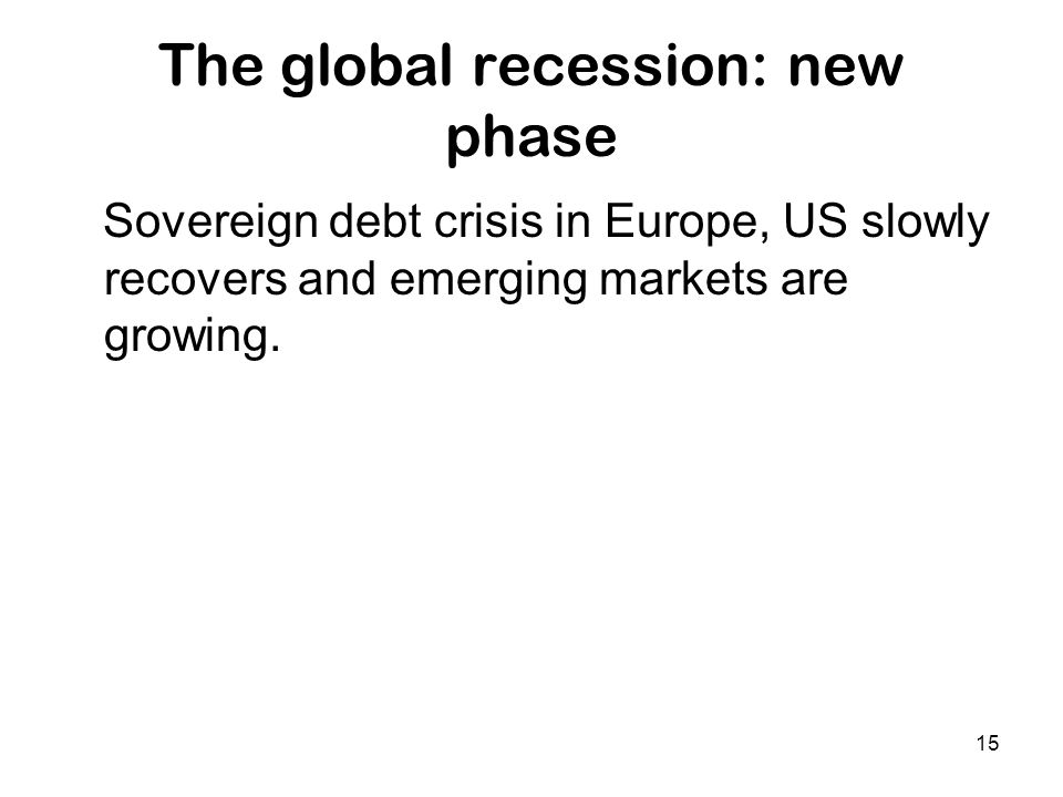 15 The global recession: new phase Sovereign debt crisis in Europe, US slowly recovers and emerging markets are growing.