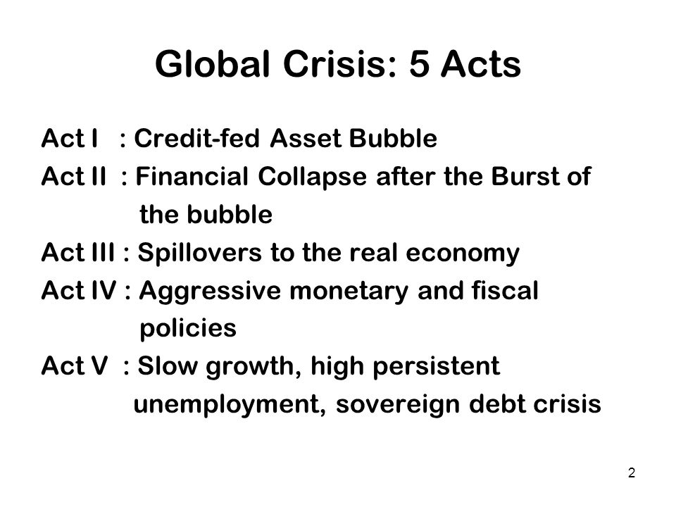 2 Global Crisis: 5 Acts Act I : Credit-fed Asset Bubble Act II : Financial Collapse after the Burst of the bubble Act III : Spillovers to the real eco