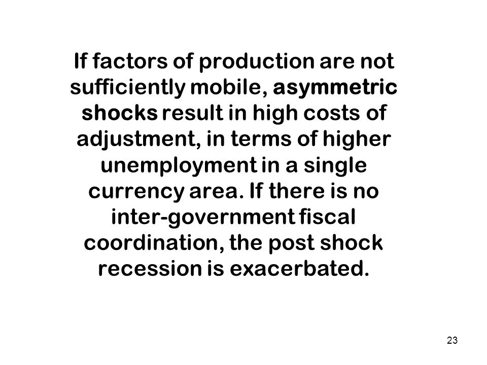 If factors of production are not sufficiently mobile, asymmetric shocks result in high costs of adjustment, in terms of higher unemployment in a singl