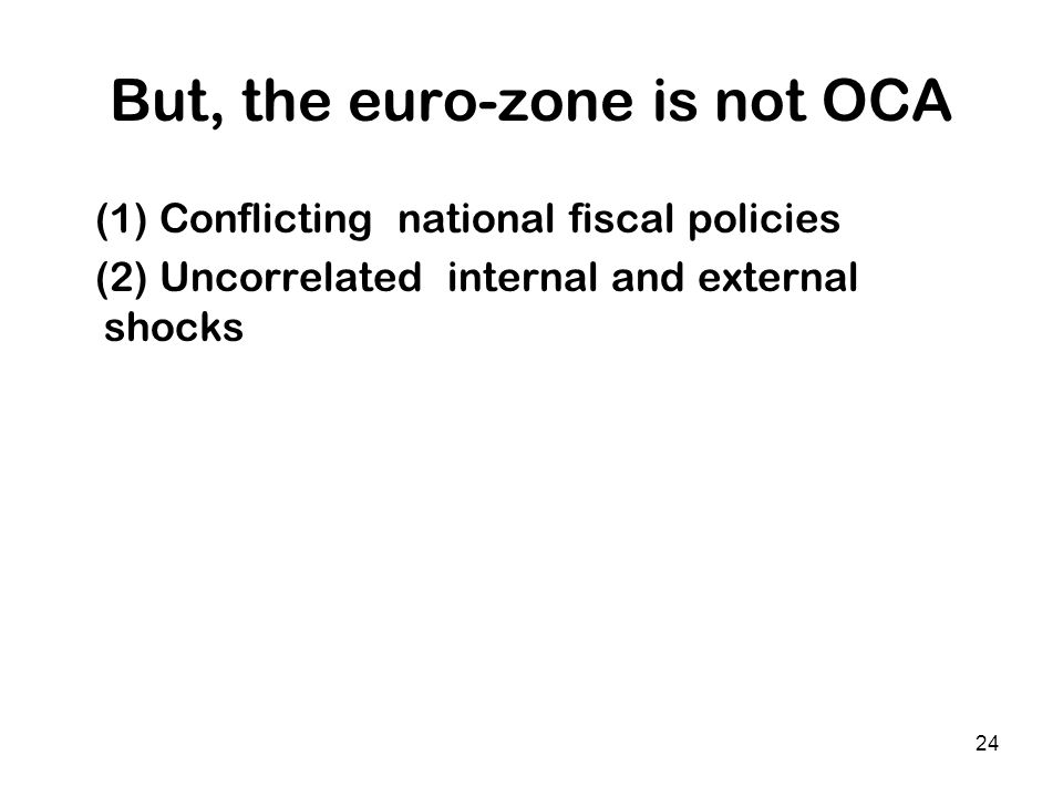 24 But, the euro-zone is not OCA (1) Conflicting national fiscal policies (2) Uncorrelated internal and external shocks
