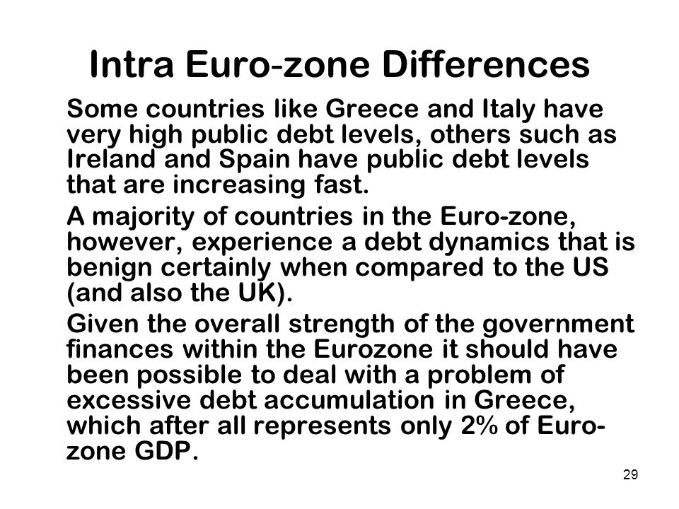 29 Intra Euro-zone Differences Some countries like Greece and Italy have very high public debt levels, others such as Ireland and Spain have public de