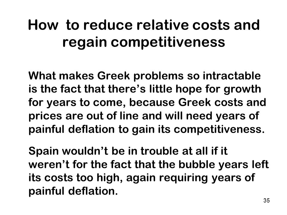 35 How to reduce relative costs and regain competitiveness What makes Greek problems so intractable is the fact that theres little hope for growth for