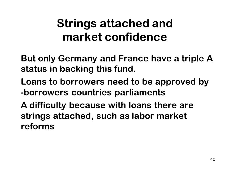 40 Strings attached and market confidence But only Germany and France have a triple A status in backing this fund. Loans to borrowers need to be appro