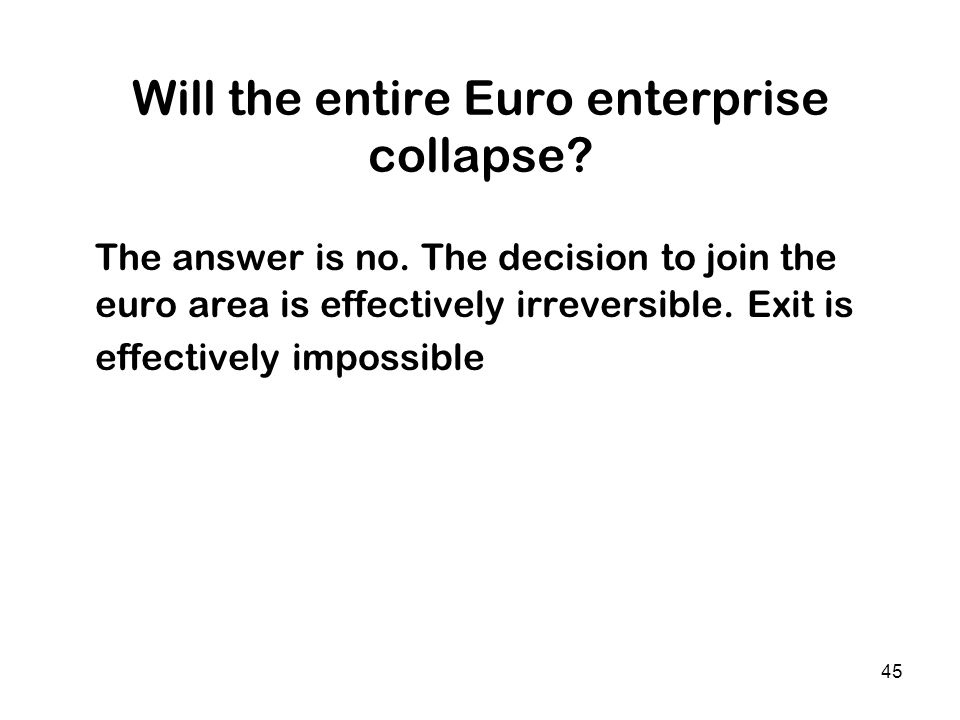 45 Will the entire Euro enterprise collapse? The answer is no. The decision to join the euro area is effectively irreversible. Exit is effectively imp