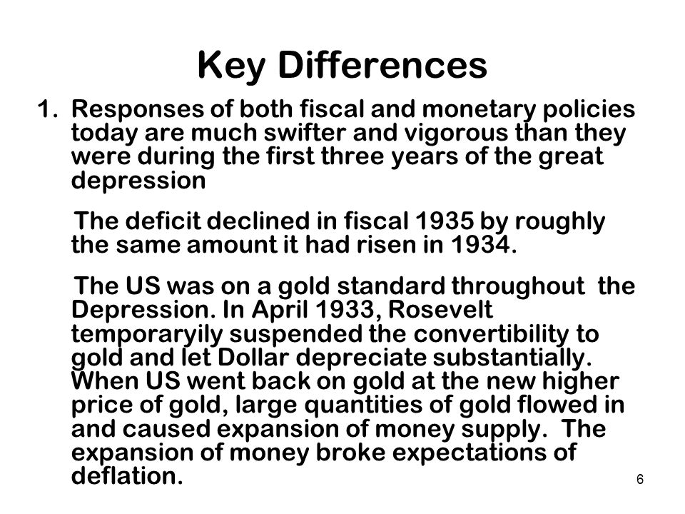 6 Key Differences 1.Responses of both fiscal and monetary policies today are much swifter and vigorous than they were during the first three years of