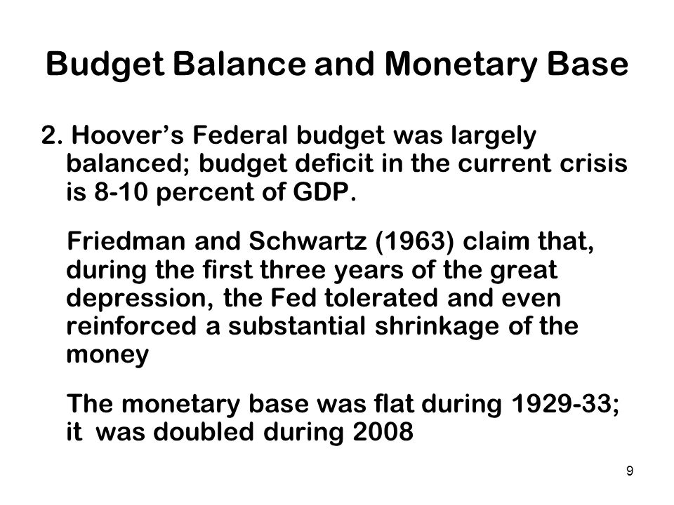 9 Budget Balance and Monetary Base 2. Hoovers Federal budget was largely balanced; budget deficit in the current crisis is 8-10 percent of GDP. Friedm