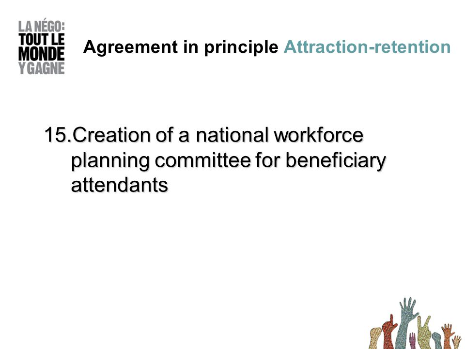 15.Creation of a national workforce planning committee for beneficiary attendants Agreement in principle Attraction-retention
