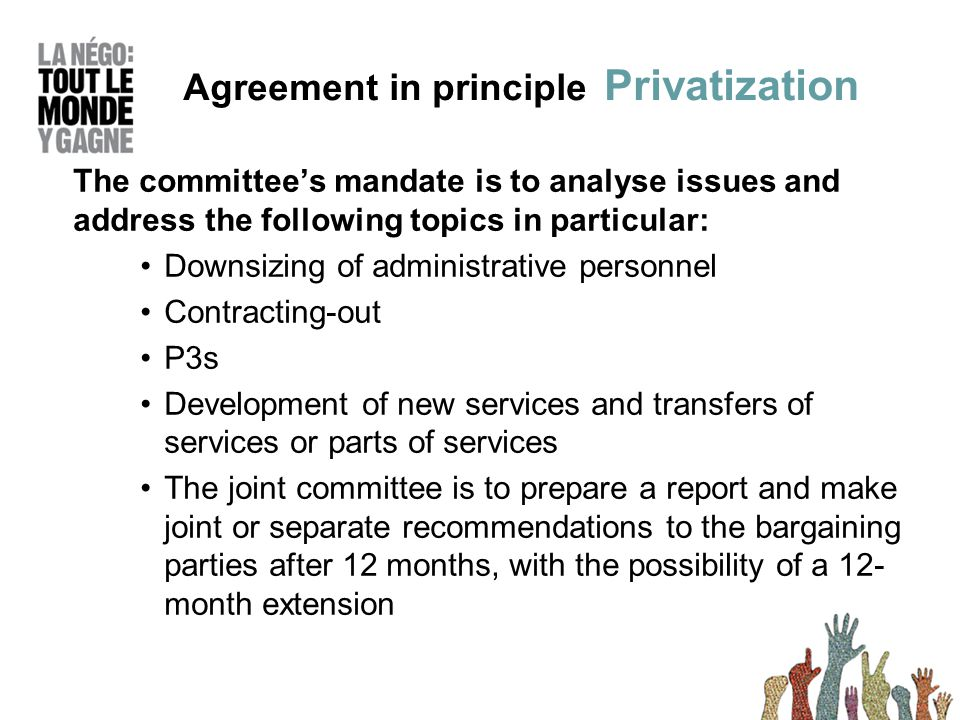 The committees mandate is to analyse issues and address the following topics in particular: Downsizing of administrative personnel Contracting-out P3s Development of new services and transfers of services or parts of services The joint committee is to prepare a report and make joint or separate recommendations to the bargaining parties after 12 months, with the possibility of a 12- month extension Agreement in principle Privatization