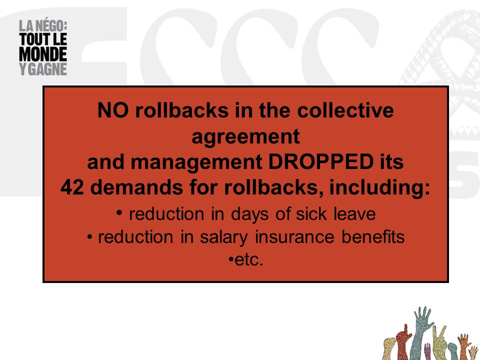 NO rollbacks in the collective agreement and management DROPPED its 42 demands for rollbacks, including: reduction in days of sick leave reduction in salary insurance benefits etc.