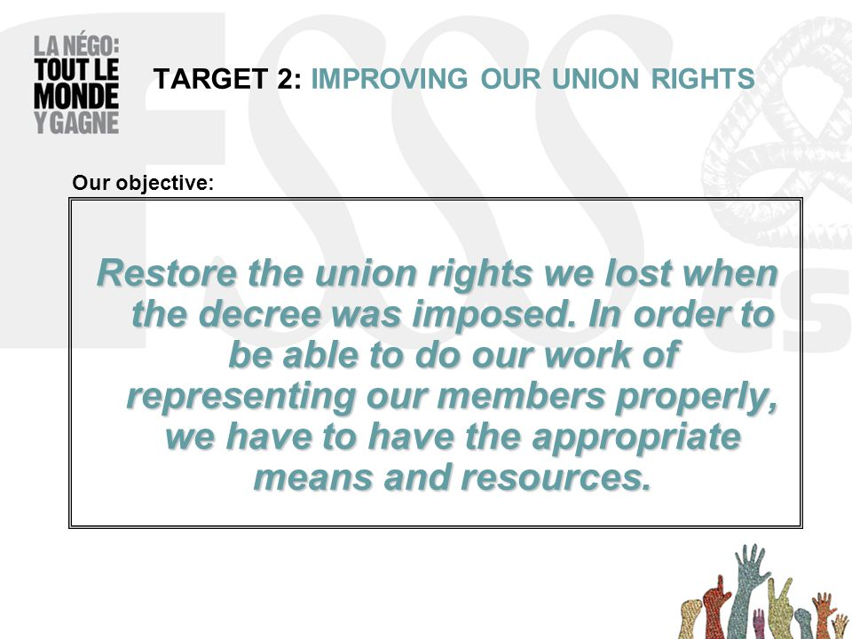 TARGET 2: IMPROVING OUR UNION RIGHTS Restore the union rights we lost when the decree was imposed.