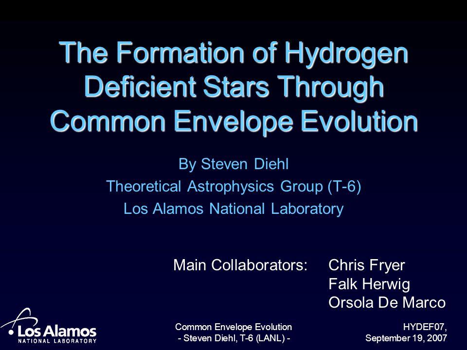 HYDEF07, September 19, 2007 Common Envelope Evolution - Steven Diehl, T-6 (LANL) - The Formation of Hydrogen Deficient Stars Through Common Envelope E