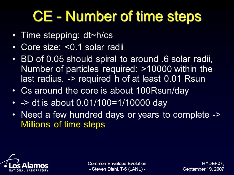 HYDEF07, September 19, 2007 Common Envelope Evolution - Steven Diehl, T-6 (LANL) - CE - Number of time steps Time stepping: dt~h/cs Core size: <0.1 solar radii BD of 0.05 should spiral to around.6 solar radii, Number of particles required: >10000 within the last radius.