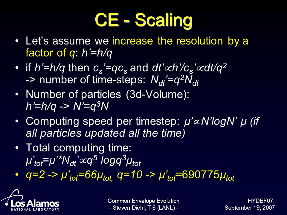 HYDEF07, September 19, 2007 Common Envelope Evolution - Steven Diehl, T-6 (LANL) - CE - Scaling Lets assume we increase the resolution by a factor of q: h=h/q if h=h/q then c s =qc s and dt h/c s dt/q 2 -> number of time-steps: N dt =q 2 N dt Number of particles (3d-Volume): h=h/q -> N=q 3 N Computing speed per timestep: µ NlogN µ (if all particles updated all the time) Total computing time: µ tot =µ*N dt q 5 logq 3 µ tot q=2 -> µ tot =66µ tot, q=10 -> µ tot =690775µ tot
