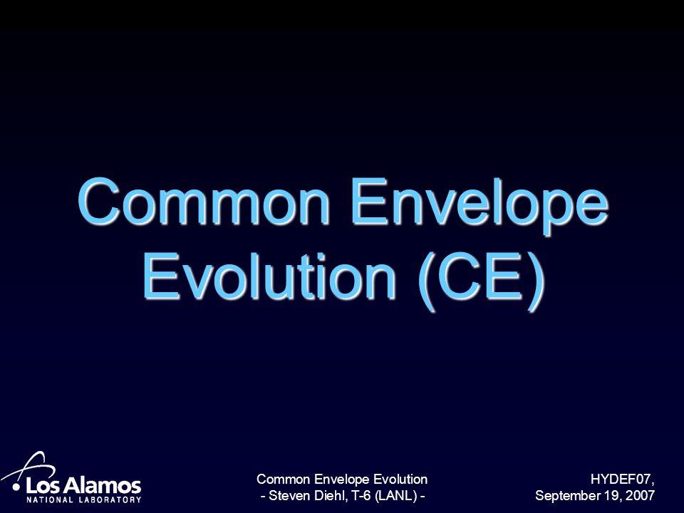 HYDEF07, September 19, 2007 Common Envelope Evolution - Steven Diehl, T-6 (LANL) - Common Envelope Evolution (CE)