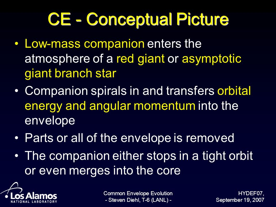 HYDEF07, September 19, 2007 Common Envelope Evolution - Steven Diehl, T-6 (LANL) - CE - Conceptual Picture Low-mass companion enters the atmosphere of a red giant or asymptotic giant branch star Companion spirals in and transfers orbital energy and angular momentum into the envelope Parts or all of the envelope is removed The companion either stops in a tight orbit or even merges into the core