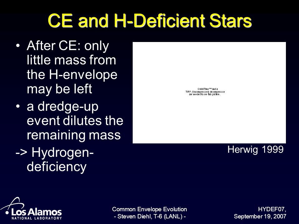 HYDEF07, September 19, 2007 Common Envelope Evolution - Steven Diehl, T-6 (LANL) - CE and H-Deficient Stars After CE: only little mass from the H-envelope may be left a dredge-up event dilutes the remaining mass -> Hydrogen- deficiency Herwig 1999