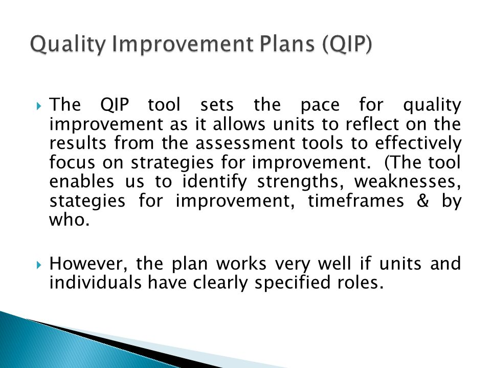 The QIP tool sets the pace for quality improvement as it allows units to reflect on the results from the assessment tools to effectively focus on strategies for improvement.