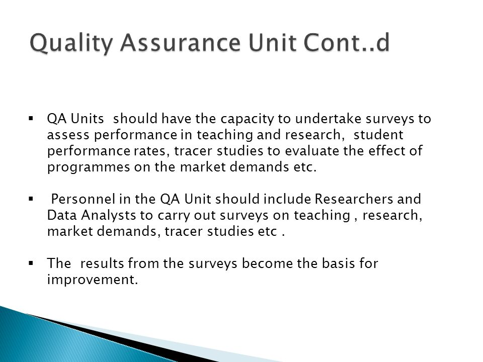 QA Units should have the capacity to undertake surveys to assess performance in teaching and research, student performance rates, tracer studies to evaluate the effect of programmes on the market demands etc.