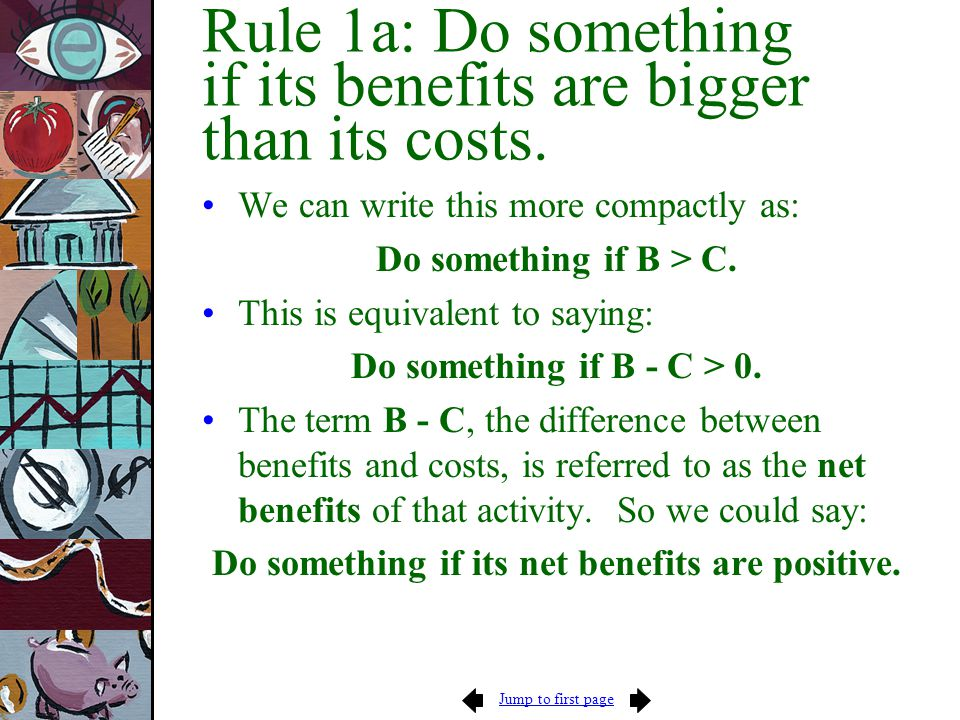 Jump to first page Rule 1a: Do something if its benefits are bigger than its costs. We can write this more compactly as: Do something if B > C. This i