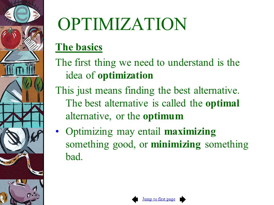 Jump to first page OPTIMIZATION The basics The first thing we need to understand is the idea of optimization This just means finding the best alternat