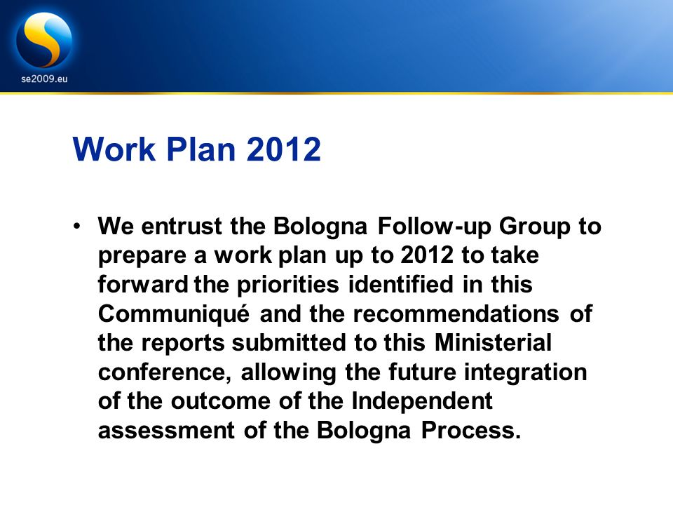 Work Plan 2012 We entrust the Bologna Follow-up Group to prepare a work plan up to 2012 to take forward the priorities identified in this Communiqué and the recommendations of the reports submitted to this Ministerial conference, allowing the future integration of the outcome of the Independent assessment of the Bologna Process.