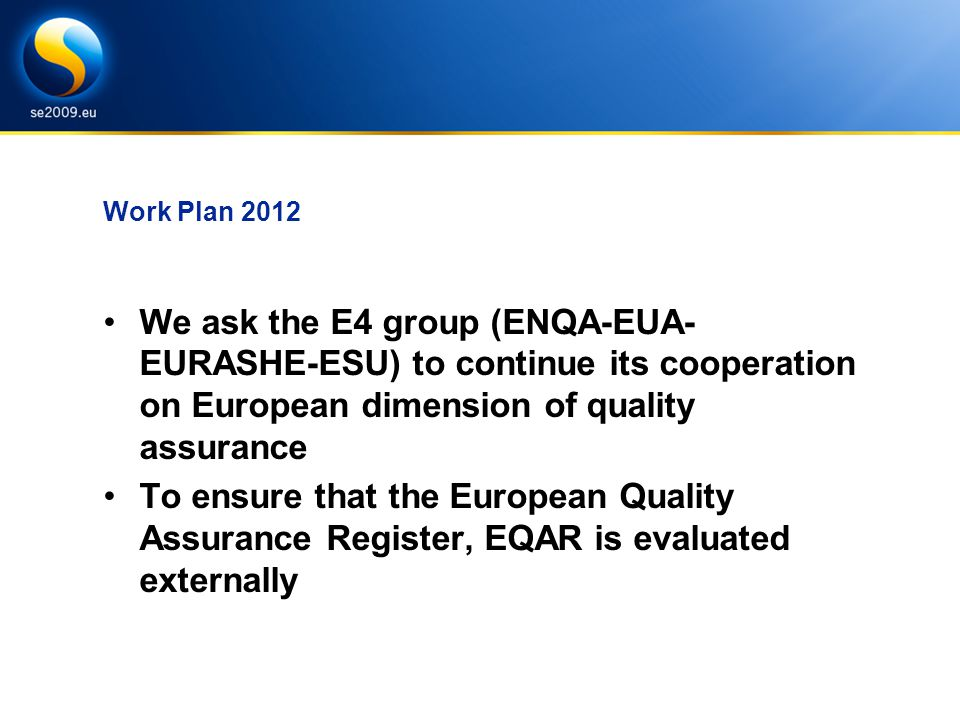 Work Plan 2012 We ask the E4 group (ENQA-EUA- EURASHE-ESU) to continue its cooperation on European dimension of quality assurance To ensure that the European Quality Assurance Register, EQAR is evaluated externally