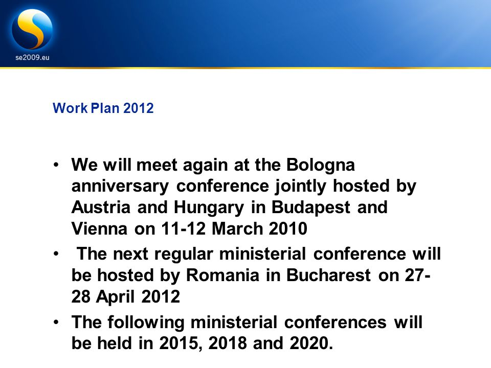 Work Plan 2012 We will meet again at the Bologna anniversary conference jointly hosted by Austria and Hungary in Budapest and Vienna on 11-12 March 2010 The next regular ministerial conference will be hosted by Romania in Bucharest on 27- 28 April 2012 The following ministerial conferences will be held in 2015, 2018 and 2020.