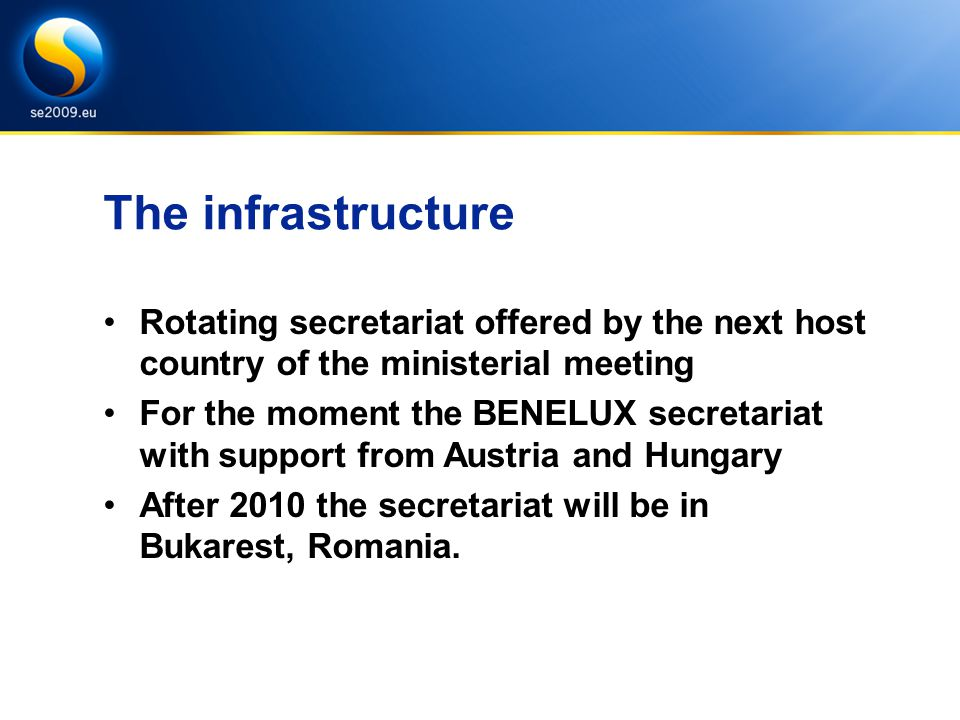 The infrastructure Rotating secretariat offered by the next host country of the ministerial meeting For the moment the BENELUX secretariat with support from Austria and Hungary After 2010 the secretariat will be in Bukarest, Romania.