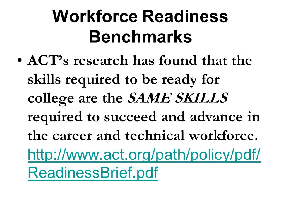 Workforce Readiness Benchmarks ACTs research has found that the skills required to be ready for college are the SAME SKILLS required to succeed and advance in the career and technical workforce.