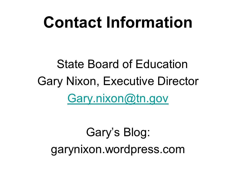 Contact Information State Board of Education Gary Nixon, Executive Director Gary.nixon@tn.gov Garys Blog: garynixon.wordpress.com