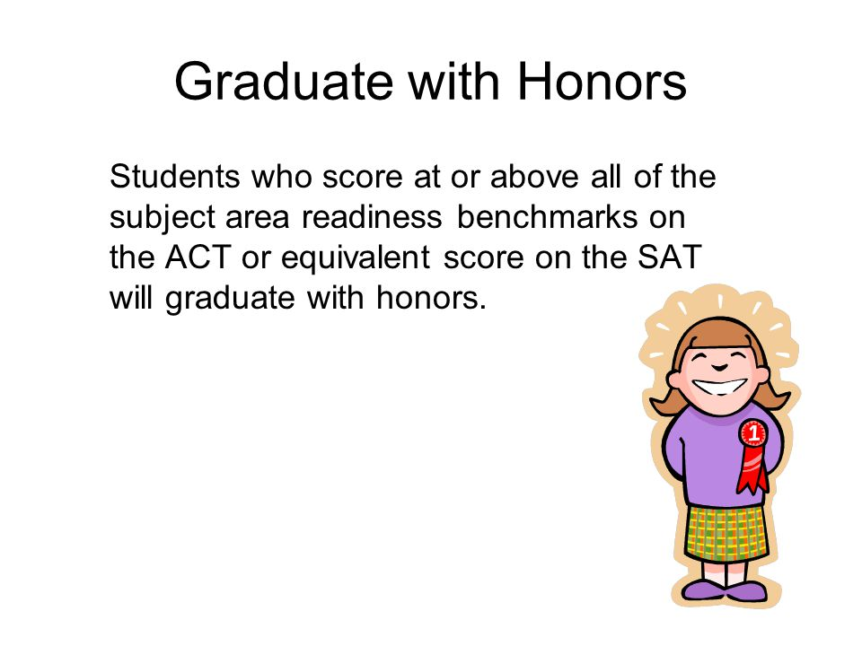 Graduate with Honors Students who score at or above all of the subject area readiness benchmarks on the ACT or equivalent score on the SAT will graduate with honors.