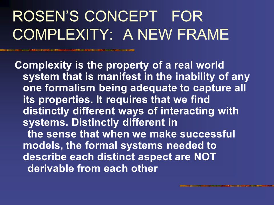 ROSENS CONCEPT FOR COMPLEXITY: A NEW FRAME Complexity is the property of a real world system that is manifest in the inability of any one formalism being adequate to capture all its properties.