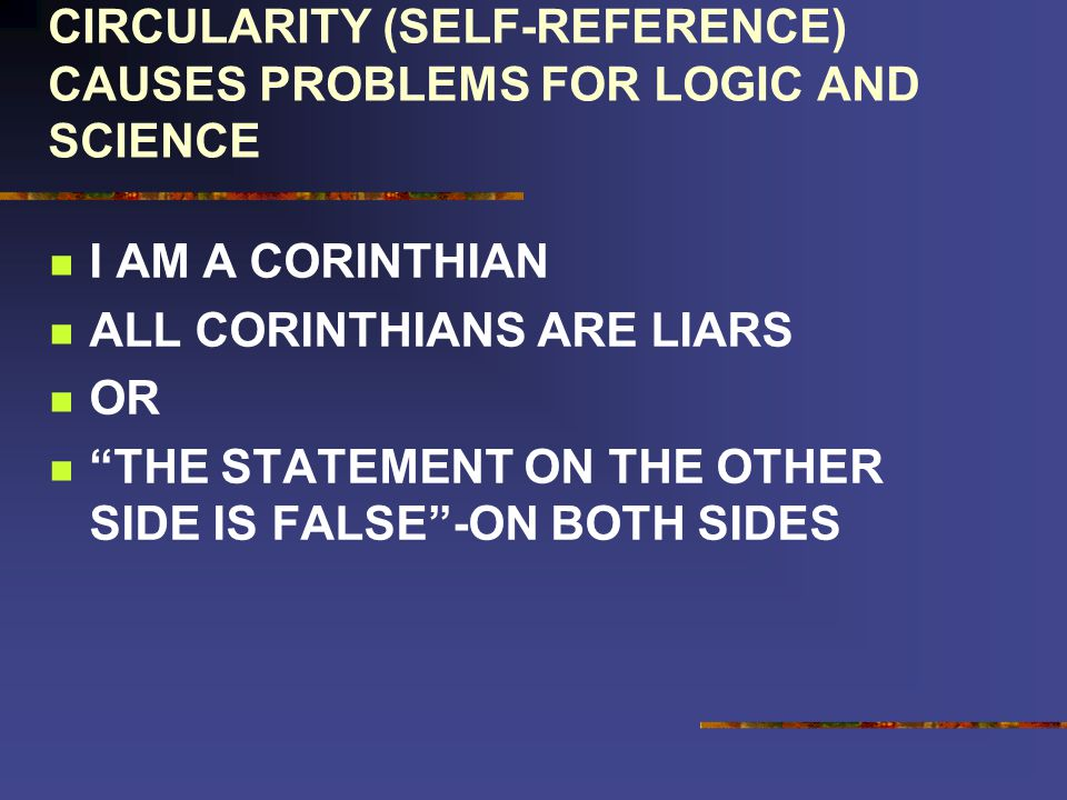 CIRCULARITY (SELF-REFERENCE) CAUSES PROBLEMS FOR LOGIC AND SCIENCE I AM A CORINTHIAN ALL CORINTHIANS ARE LIARS OR THE STATEMENT ON THE OTHER SIDE IS FALSE-ON BOTH SIDES