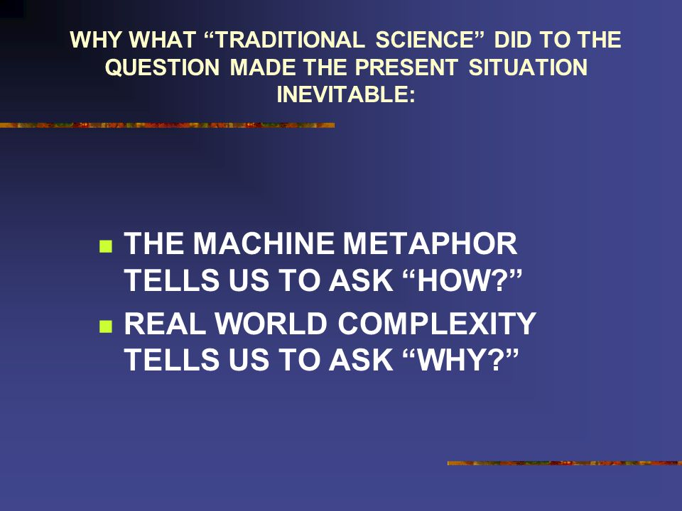 WHY WHAT TRADITIONAL SCIENCE DID TO THE QUESTION MADE THE PRESENT SITUATION INEVITABLE: THE MACHINE METAPHOR TELLS US TO ASK HOW.