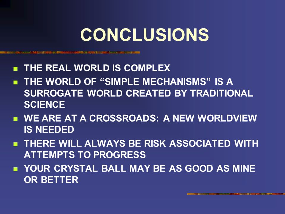 CONCLUSIONS THE REAL WORLD IS COMPLEX THE WORLD OF SIMPLE MECHANISMS IS A SURROGATE WORLD CREATED BY TRADITIONAL SCIENCE WE ARE AT A CROSSROADS: A NEW WORLDVIEW IS NEEDED THERE WILL ALWAYS BE RISK ASSOCIATED WITH ATTEMPTS TO PROGRESS YOUR CRYSTAL BALL MAY BE AS GOOD AS MINE OR BETTER